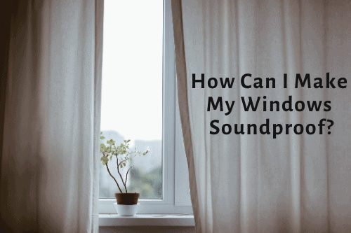 How Can I Make My Windows Soundproof?